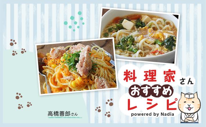 【高橋善郎さん考案】手間なくパパっと!栄養満点の麺レシピをご紹介♪